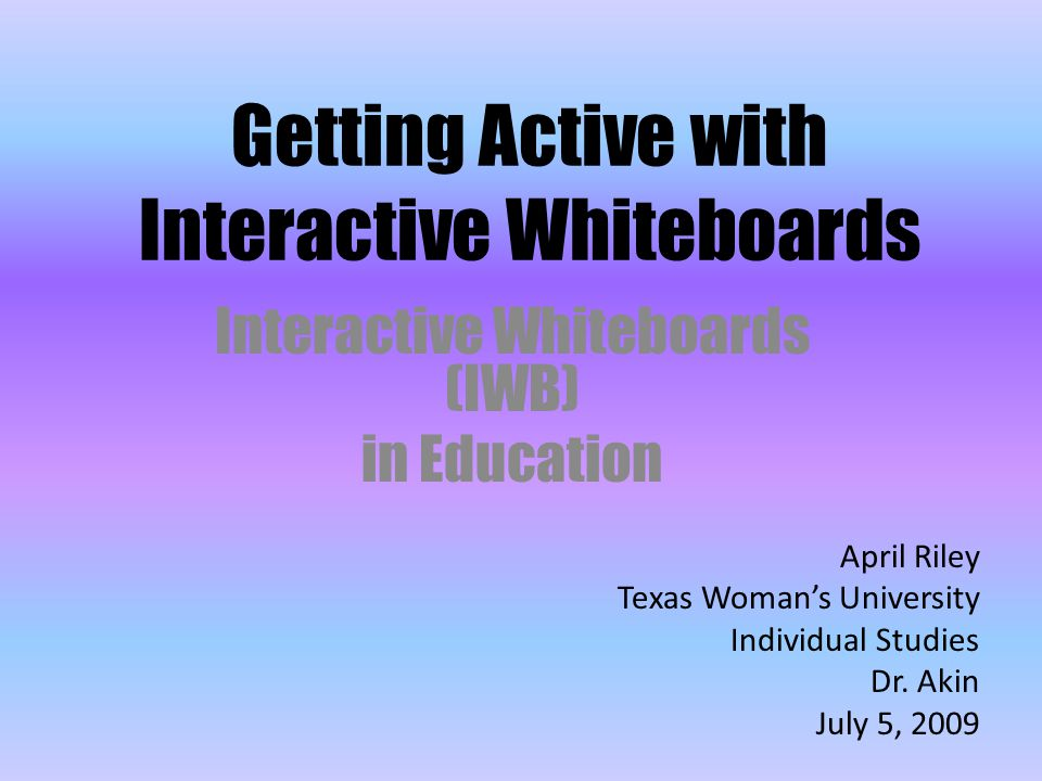 Getting Active with Interactive Whiteboards Interactive Whiteboards (IWB) in Education April Riley Texas Woman's University Individual Studies Dr.
