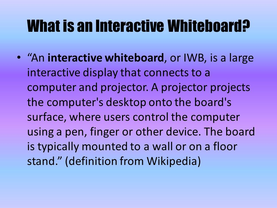 """What is an Interactive Whiteboard? """"An interactive whiteboard, or IWB, is a large interactive display that connects to a computer and projector. A pro"""