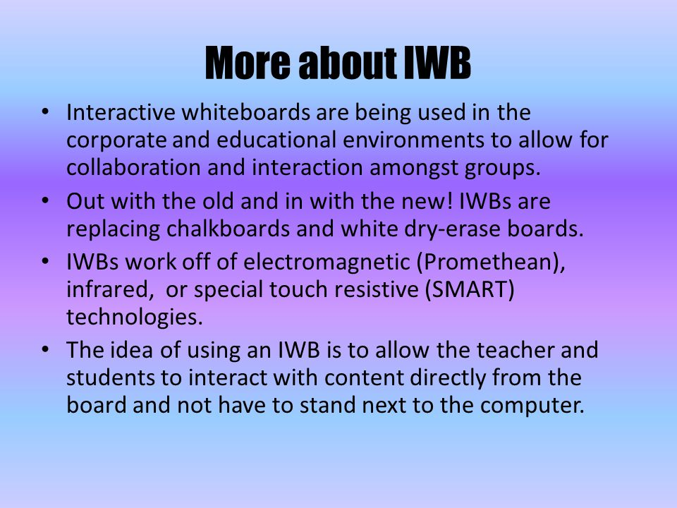 More about IWB Interactive whiteboards are being used in the corporate and educational environments to allow for collaboration and interaction amongst