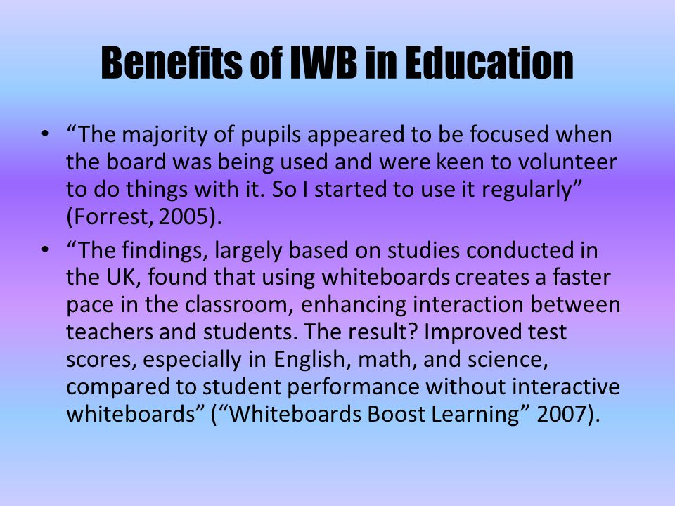 Benefits of IWB in Education The majority of pupils appeared to be focused when the board was being used and were keen to volunteer to do things with it.