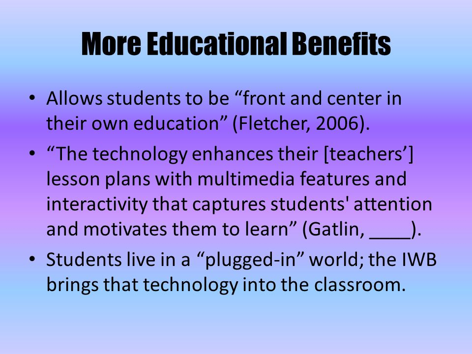 """More Educational Benefits Allows students to be """"front and center in their own education"""" (Fletcher, 2006). """"The technology enhances their [teachers']"""