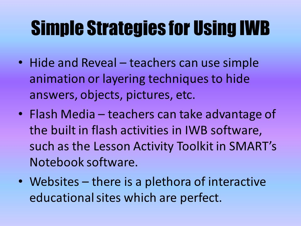 Simple Strategies for Using IWB Hide and Reveal – teachers can use simple animation or layering techniques to hide answers, objects, pictures, etc.