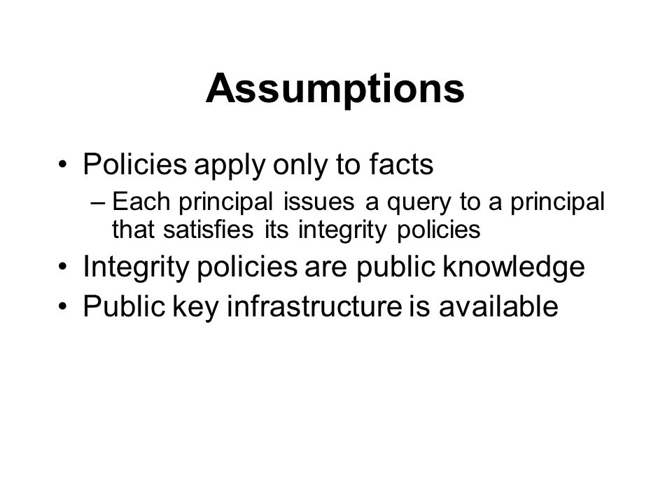 Assumptions Policies apply only to facts –Each principal issues a query to a principal that satisfies its integrity policies Integrity policies are public knowledge Public key infrastructure is available