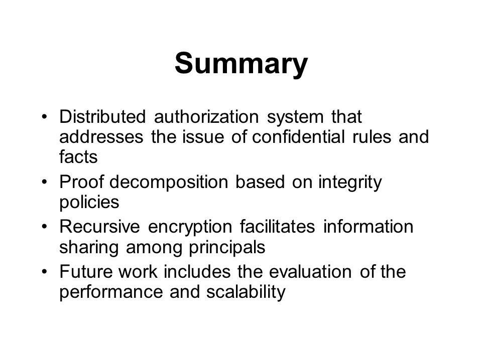 Summary Distributed authorization system that addresses the issue of confidential rules and facts Proof decomposition based on integrity policies Recursive encryption facilitates information sharing among principals Future work includes the evaluation of the performance and scalability