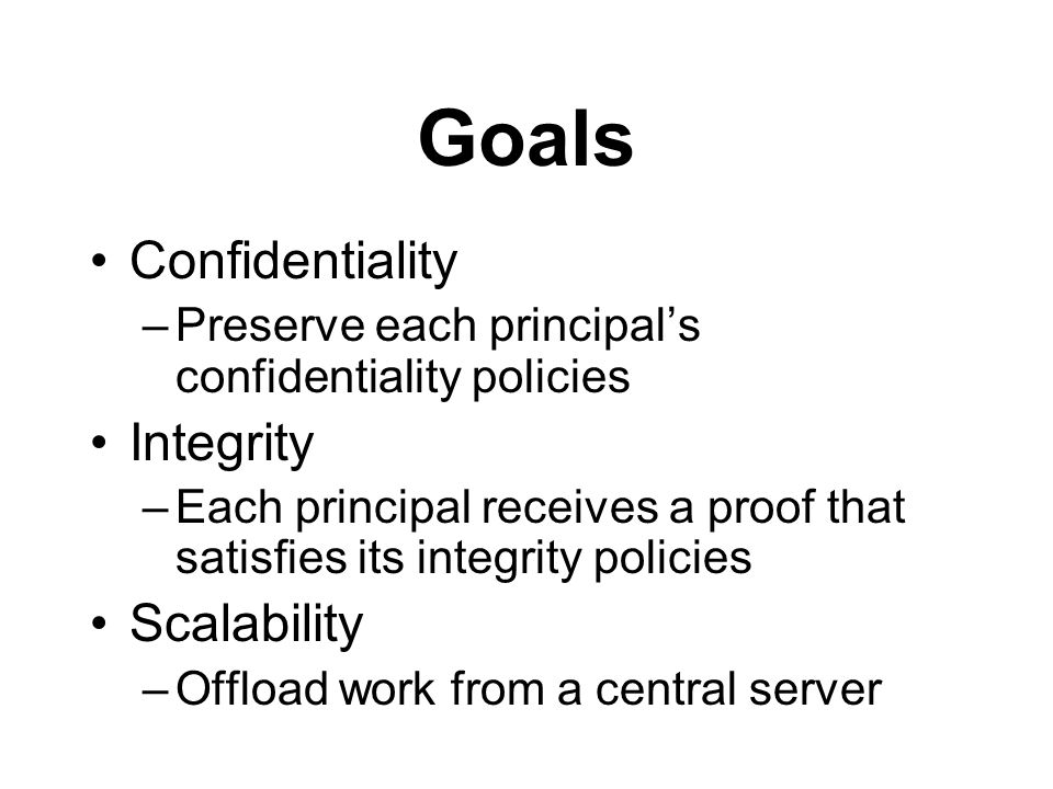 Goals Confidentiality –Preserve each principal's confidentiality policies Integrity –Each principal receives a proof that satisfies its integrity policies Scalability –Offload work from a central server