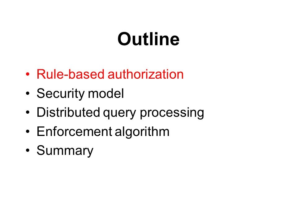Outline Rule-based authorization Security model Distributed query processing Enforcement algorithm Summary
