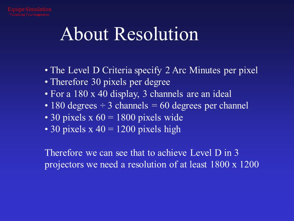 About Resolution The Level D Criteria specify 2 Arc Minutes per pixel Therefore 30 pixels per degree For a 180 x 40 display, 3 channels are an ideal 180 degrees ÷ 3 channels = 60 degrees per channel 30 pixels x 60 = 1800 pixels wide 30 pixels x 40 = 1200 pixels high Therefore we can see that to achieve Level D in 3 projectors we need a resolution of at least 1800 x 1200 Equipe Simulation Visualising Your Imagination