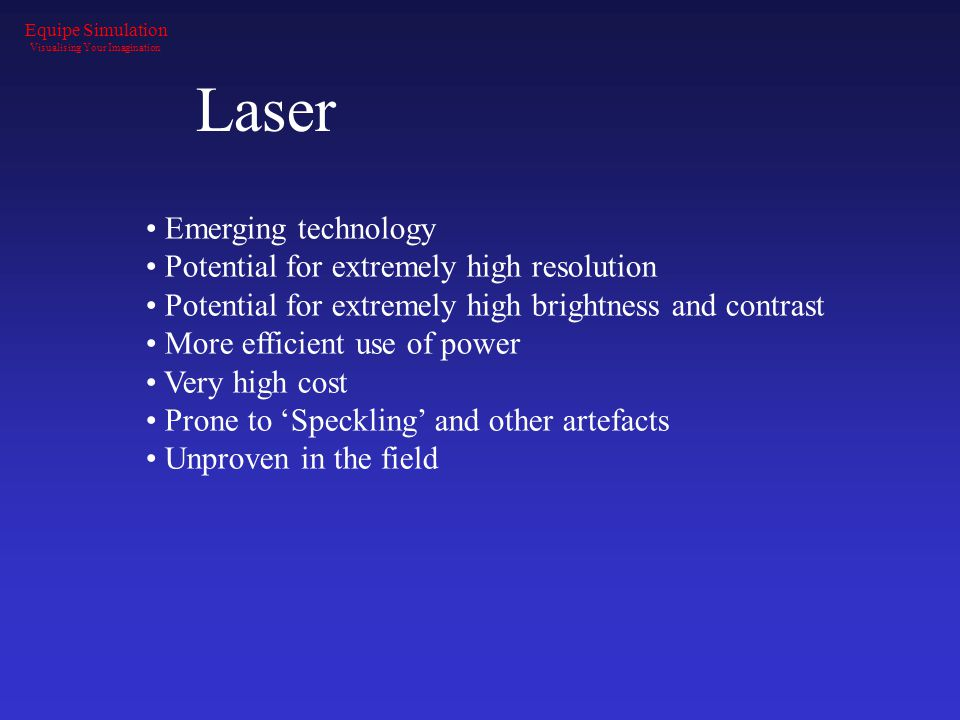 Laser Emerging technology Potential for extremely high resolution Potential for extremely high brightness and contrast More efficient use of power Ver