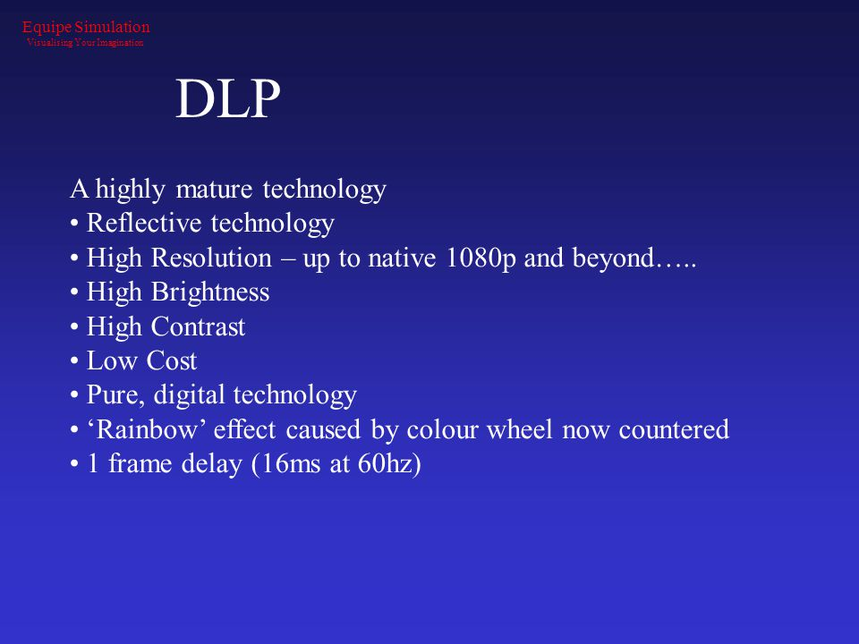 DLP A highly mature technology Reflective technology High Resolution – up to native 1080p and beyond….. High Brightness High Contrast Low Cost Pure, d