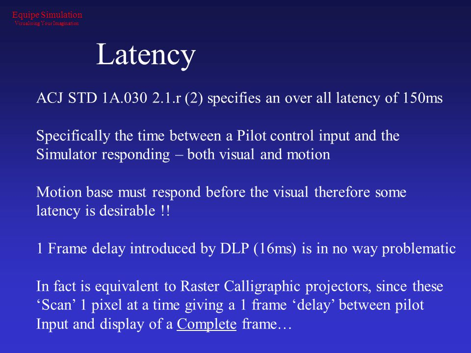 Latency ACJ STD 1A.030 2.1.r (2) specifies an over all latency of 150ms Specifically the time between a Pilot control input and the Simulator respondi