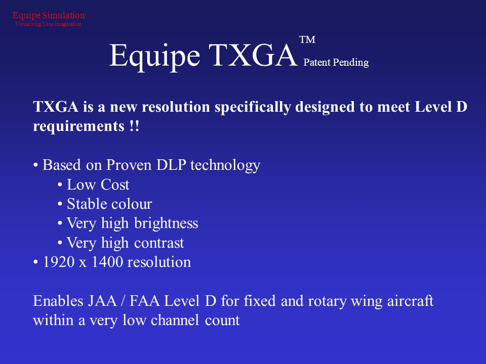 Equipe TXGA Patent Pending Equipe Simulation Visualising Your Imagination TXGA is a new resolution specifically designed to meet Level D requirements