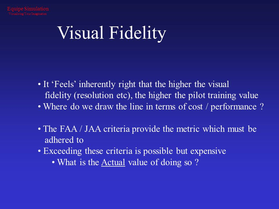Visual Fidelity It 'Feels' inherently right that the higher the visual fidelity (resolution etc), the higher the pilot training value Where do we draw