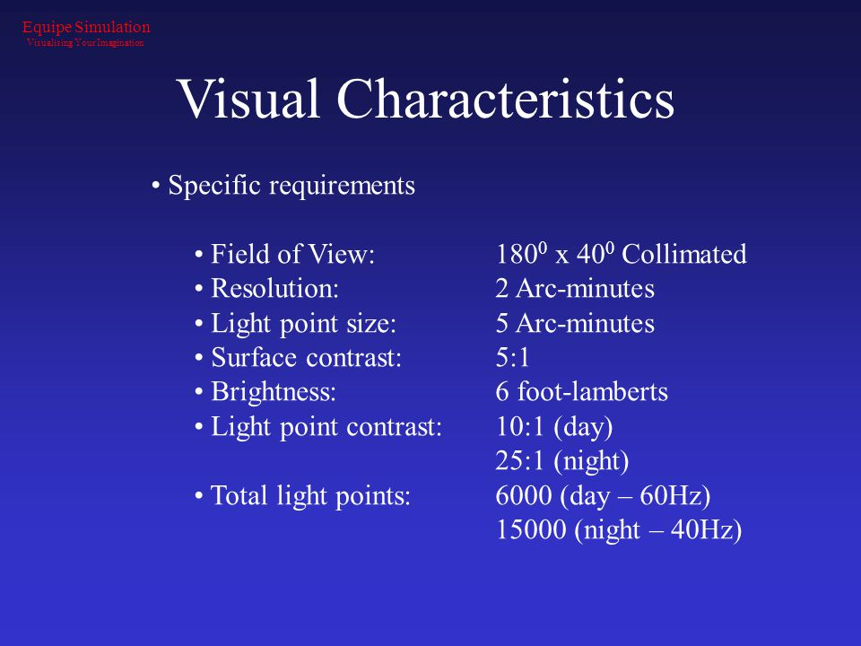 Visual Characteristics Specific requirements Field of View:180 0 x 40 0 Collimated Resolution:2 Arc-minutes Light point size:5 Arc-minutes Surface con
