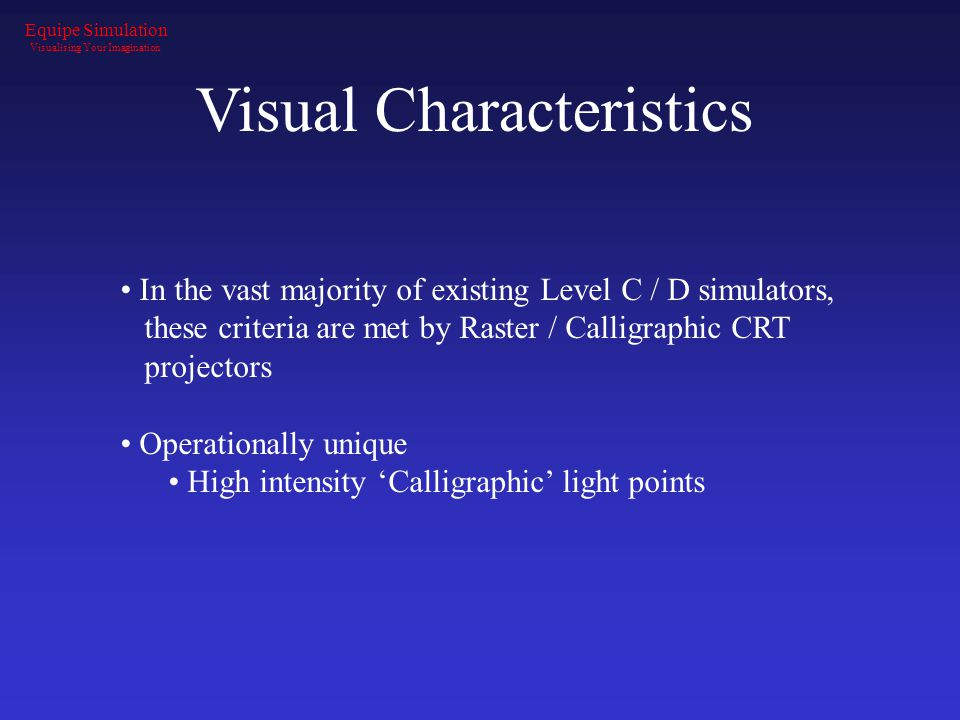 Visual Characteristics In the vast majority of existing Level C / D simulators, these criteria are met by Raster / Calligraphic CRT projectors Operati