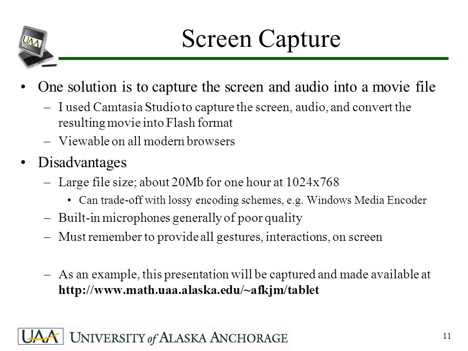 11 Screen Capture One solution is to capture the screen and audio into a movie file –I used Camtasia Studio to capture the screen, audio, and convert the resulting movie into Flash format –Viewable on all modern browsers Disadvantages –Large file size; about 20Mb for one hour at 1024x768 Can trade-off with lossy encoding schemes, e.g.