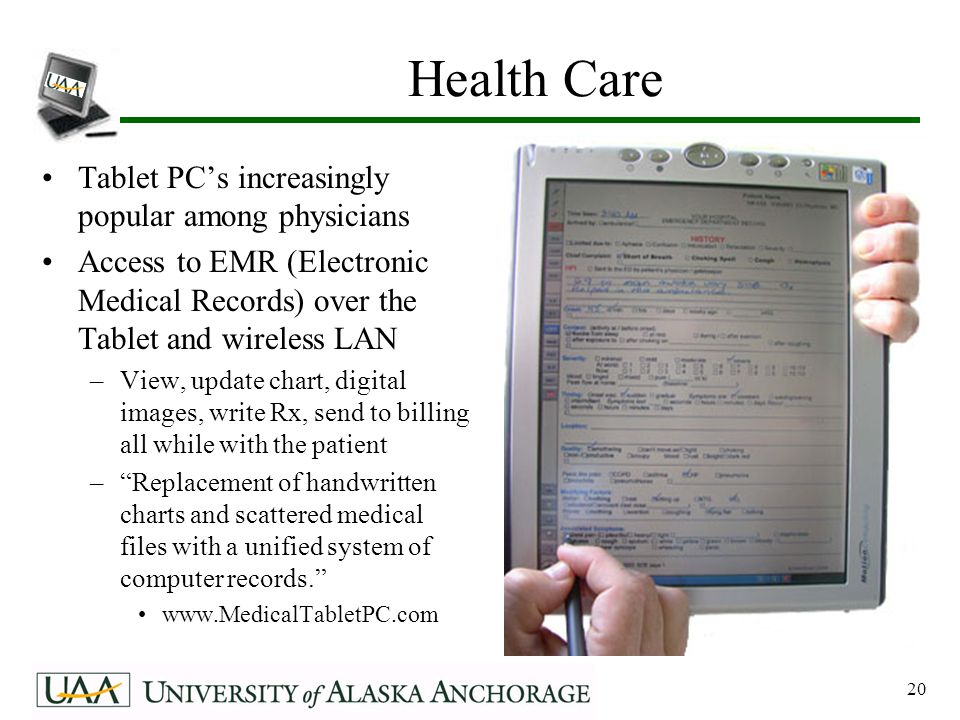 20 Health Care Tablet PC's increasingly popular among physicians Access to EMR (Electronic Medical Records) over the Tablet and wireless LAN –View, update chart, digital images, write Rx, send to billing all while with the patient – Replacement of handwritten charts and scattered medical files with a unified system of computer records. www.MedicalTabletPC.com