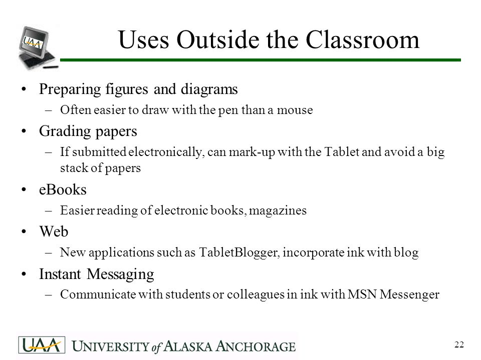 22 Uses Outside the Classroom Preparing figures and diagrams –Often easier to draw with the pen than a mouse Grading papers –If submitted electronically, can mark-up with the Tablet and avoid a big stack of papers eBooks –Easier reading of electronic books, magazines Web –New applications such as TabletBlogger, incorporate ink with blog Instant Messaging –Communicate with students or colleagues in ink with MSN Messenger