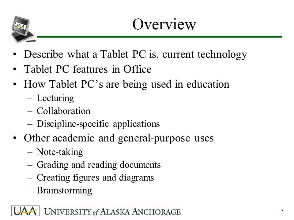 3 Overview Describe what a Tablet PC is, current technology Tablet PC features in Office How Tablet PC's are being used in education –Lecturing –Collaboration –Discipline-specific applications Other academic and general-purpose uses –Note-taking –Grading and reading documents –Creating figures and diagrams –Brainstorming