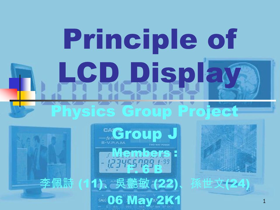 1 Principle of LCD Display Physics Group Project Group J Members : F. 6 B 李佩詩 (11) 、吳艷敏 (22) 、孫世文 (24) 06 May 2K1
