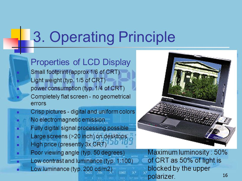 16 3. Operating Principle Properties of LCD Display Small footprint (approx 1/6 of CRT) Light weight (typ. 1/5 of CRT) power consumption (typ. 1/4 of