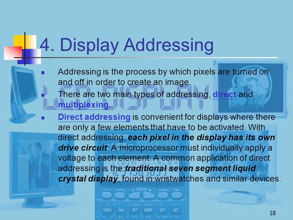18 4. Display Addressing Addressing is the process by which pixels are turned on and off in order to create an image. There are two main types of addr