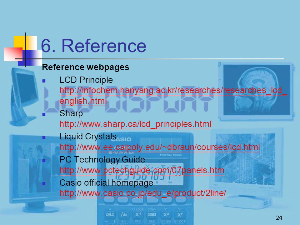 24 6. Reference Reference webpages LCD Principle http://infochem.hanyang.ac.kr/researches/researches_lcd_ english.html http://infochem.hanyang.ac.kr/r