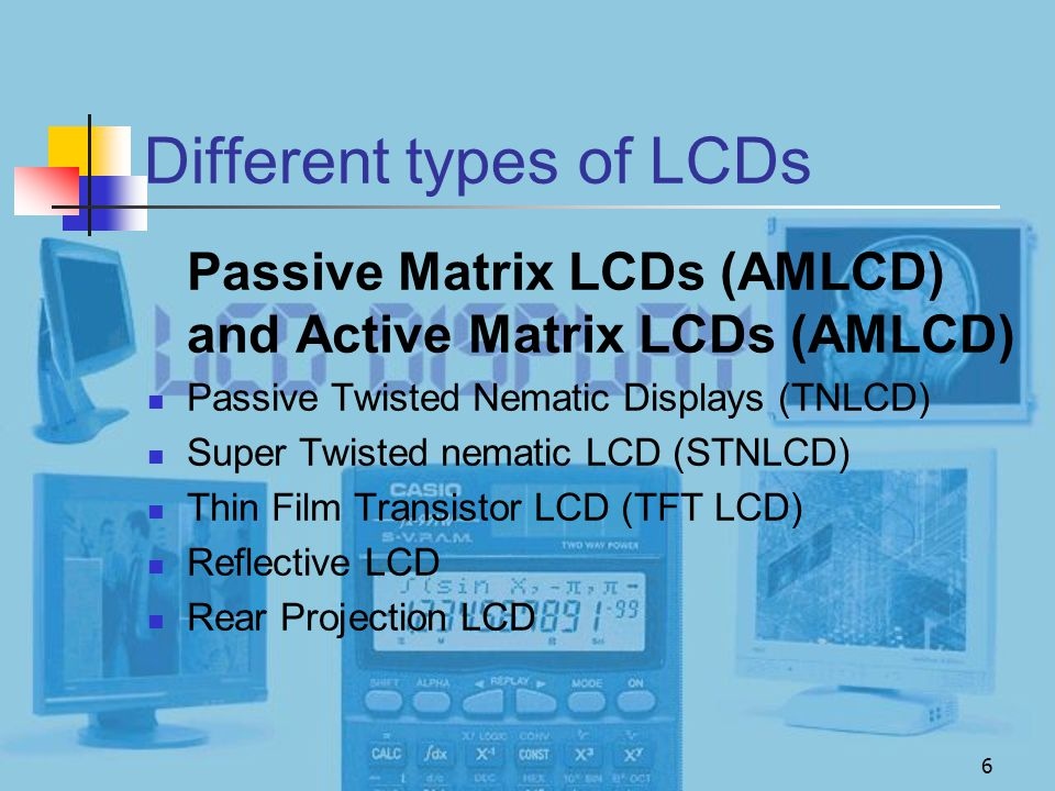 6 Different types of LCDs Passive Matrix LCDs (AMLCD) and Active Matrix LCDs (AMLCD) Passive Twisted Nematic Displays (TNLCD) Super Twisted nematic LC