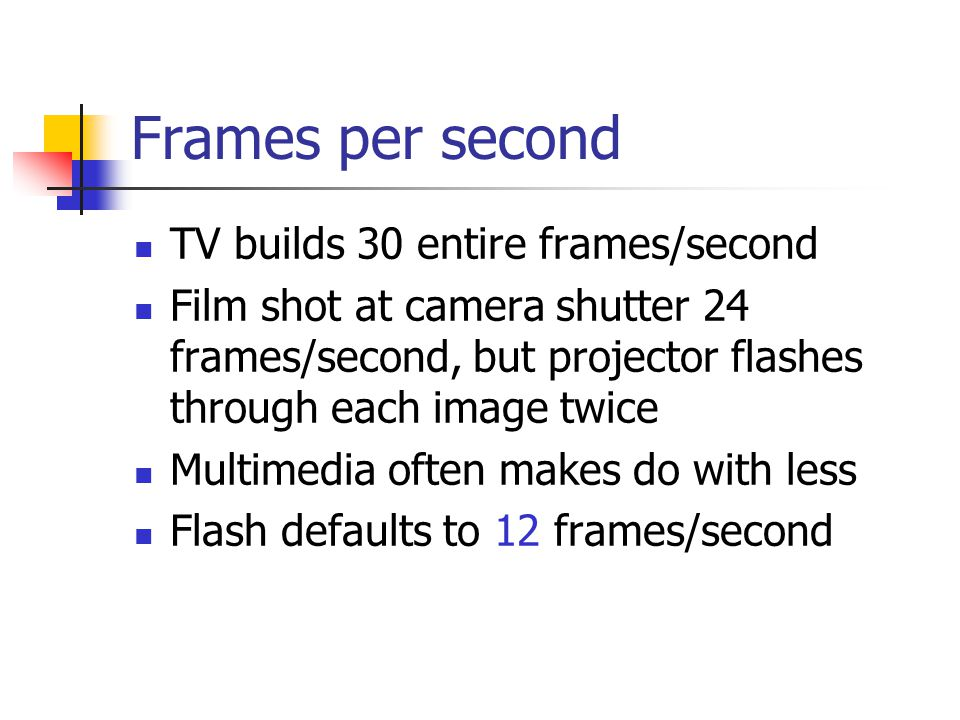 Frames per second TV builds 30 entire frames/second Film shot at camera shutter 24 frames/second, but projector flashes through each image twice Multimedia often makes do with less Flash defaults to 12 frames/second