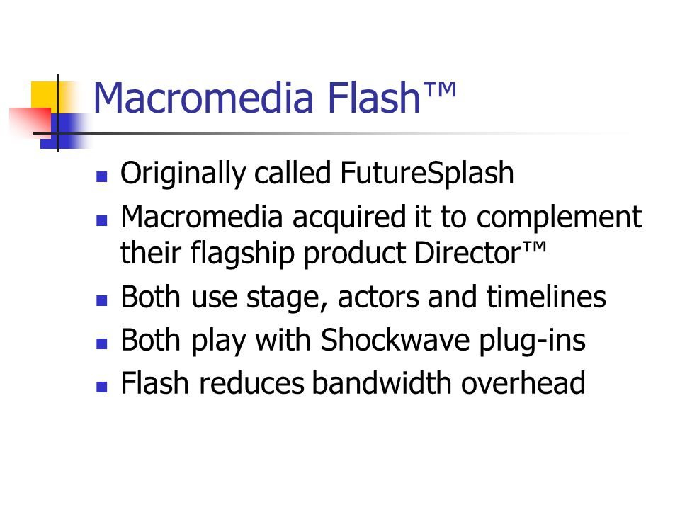 Macromedia Flash™ Originally called FutureSplash Macromedia acquired it to complement their flagship product Director™ Both use stage, actors and timelines Both play with Shockwave plug-ins Flash reduces bandwidth overhead