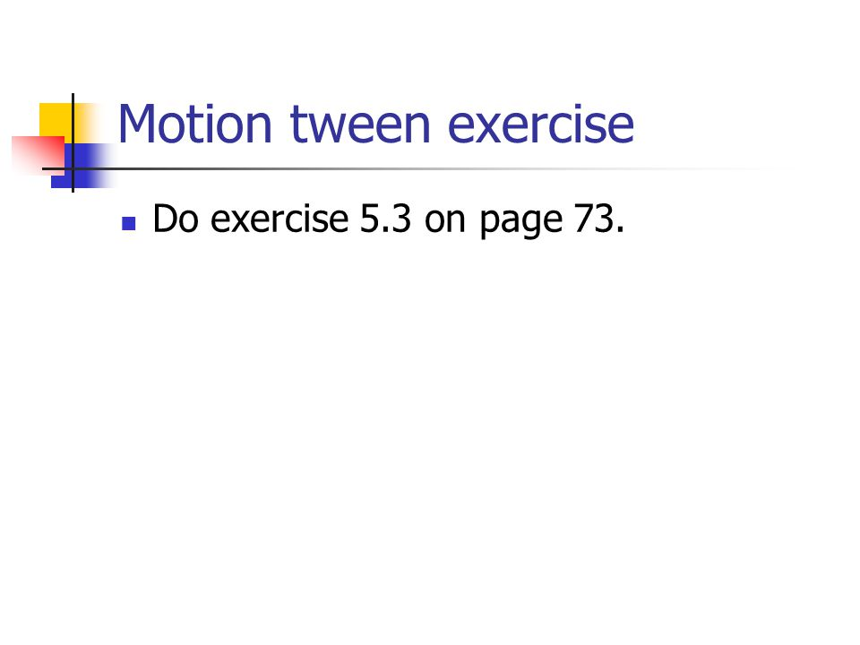 Motion tween exercise Do exercise 5.3 on page 73.