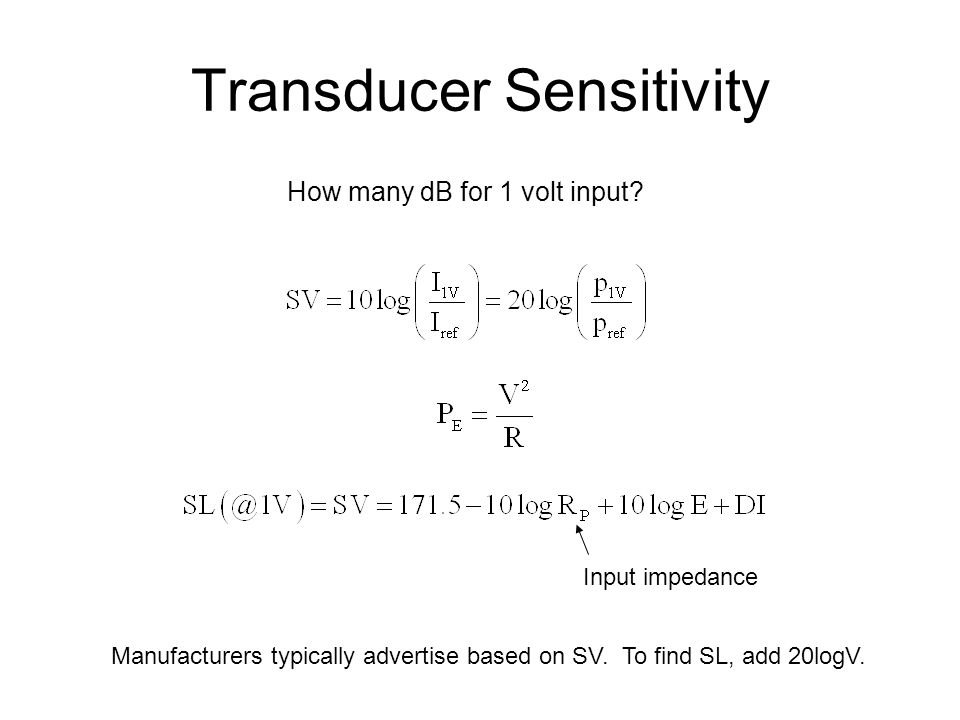 Transducer Sensitivity How many dB for 1 volt input? Input impedance Manufacturers typically advertise based on SV. To find SL, add 20logV.