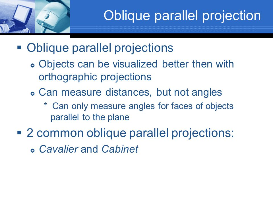 Oblique parallel projection  Oblique parallel projections  Objects can be visualized better then with orthographic projections  Can measure distanc
