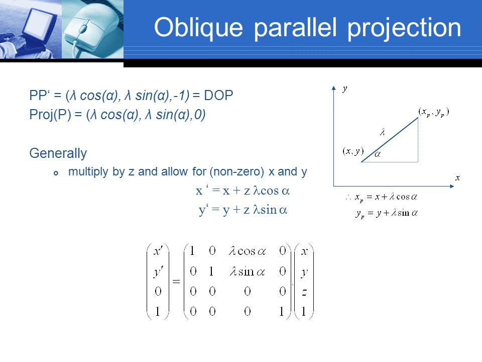 Oblique parallel projection PP' = (λ cos(α), λ sin(α),-1) = DOP Proj(P) = (λ cos(α), λ sin(α),0) Generally  multiply by z and allow for (non-zero) x