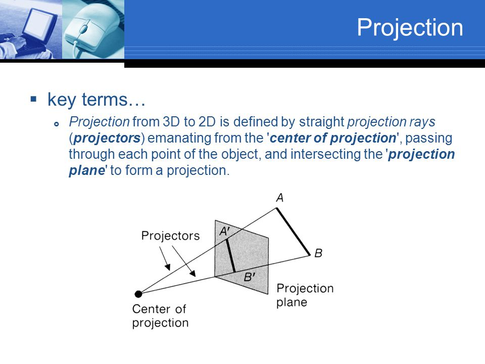 key terms…  Projection from 3D to 2D is defined by straight projection rays (projectors) emanating from the 'center of projection', passing through