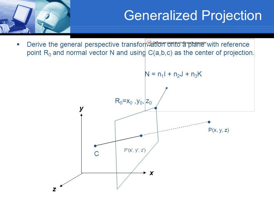 Generalized Projection  Derive the general perspective transformation onto a plane with reference point R 0 and normal vector N and using C(a,b,c) as