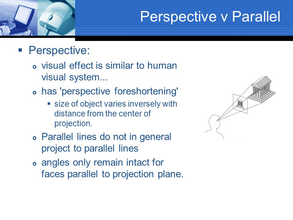  Parallel:  less realistic view because of no foreshortening  however, parallel lines remain parallel.
