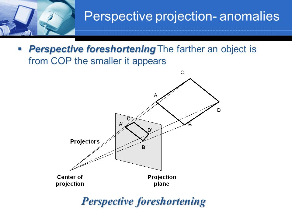 Perspective projection- anomalies  Perspective foreshortening  Perspective foreshortening The farther an object is from COP the smaller it appears P