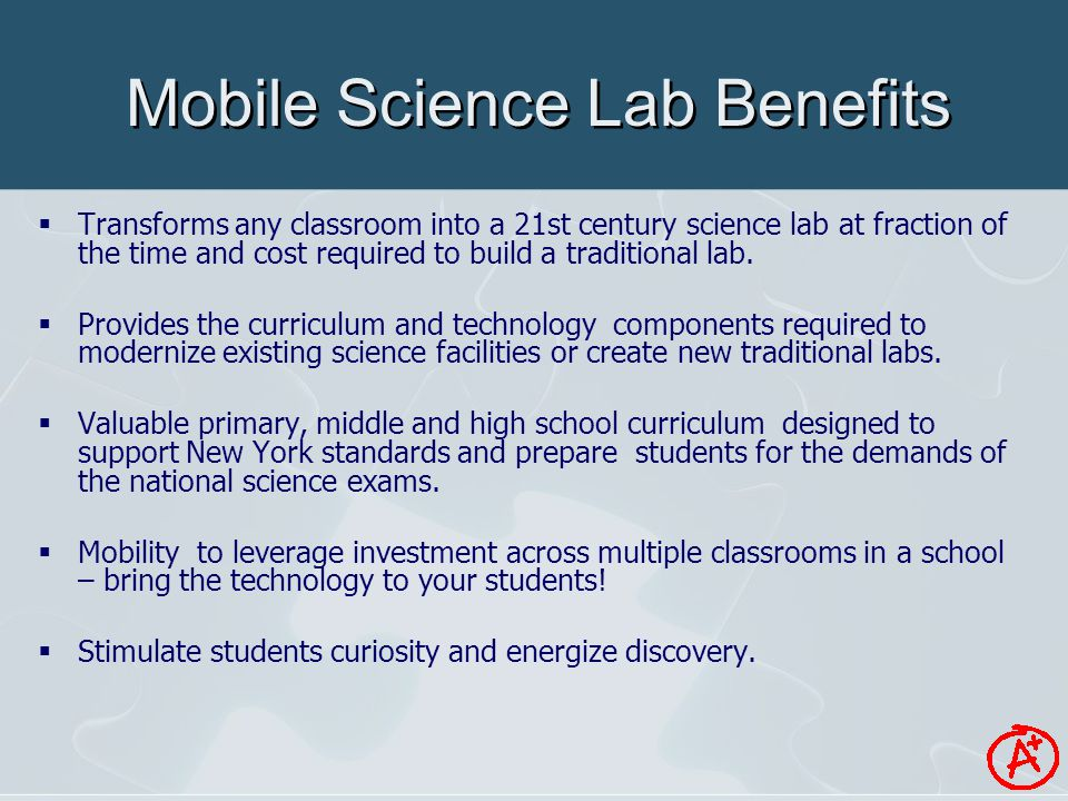 Mobile Science Lab Benefits  Transforms any classroom into a 21st century science lab at fraction of the time and cost required to build a traditional lab.