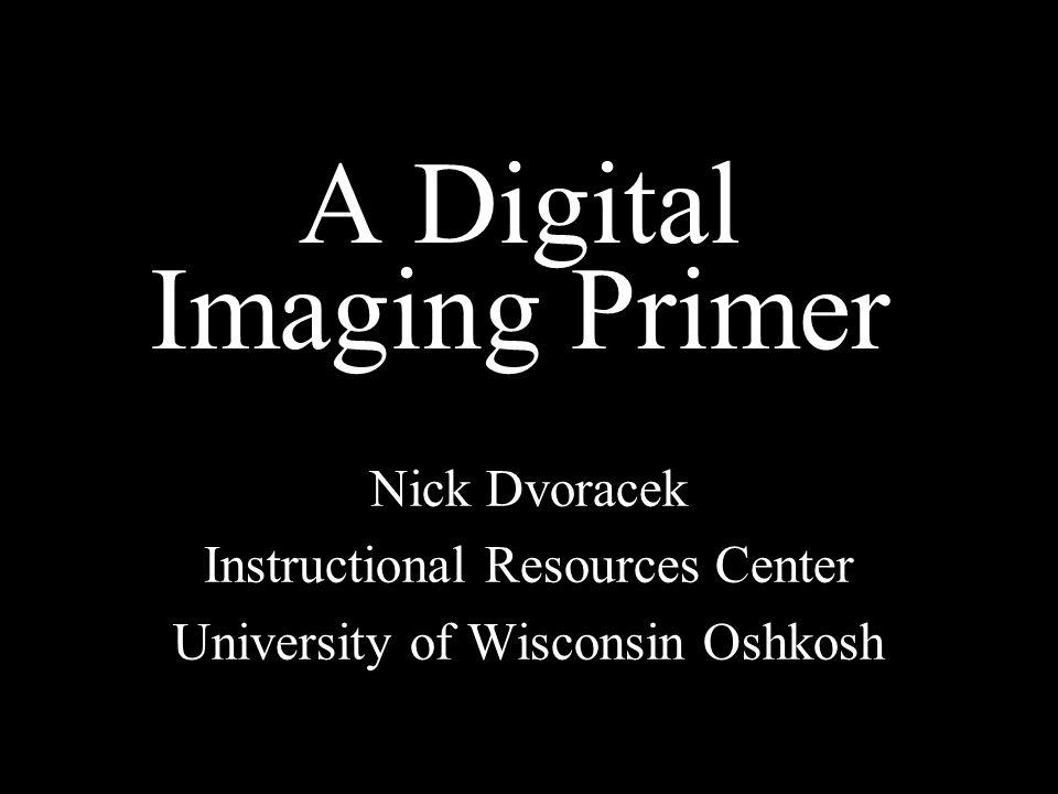A Digital Imaging Primer Nick Dvoracek Instructional Resources Center University of Wisconsin Oshkosh