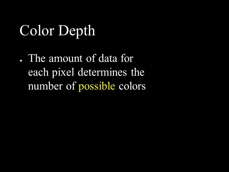 Color Depth � The amount of data for each pixel determines the number of possible colors