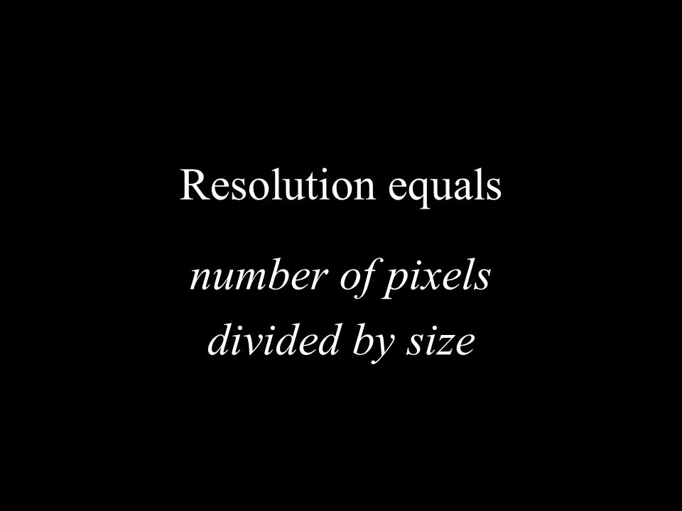 Resolution equals number of pixels divided by size