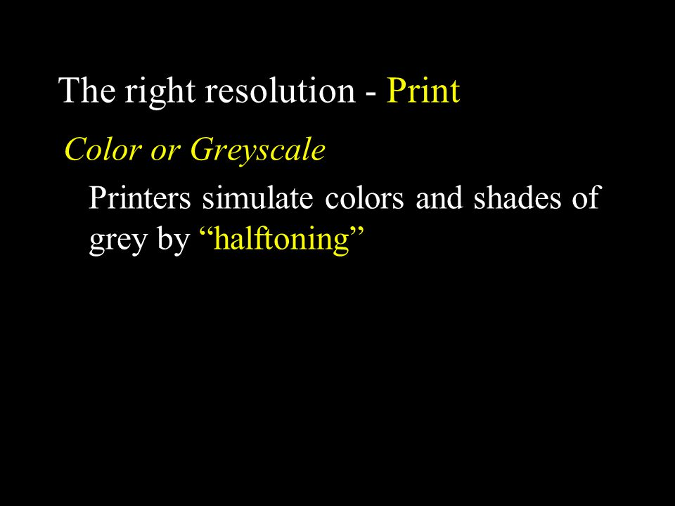 The right resolution - Print Color or Greyscale Printers simulate colors and shades of grey by halftoning
