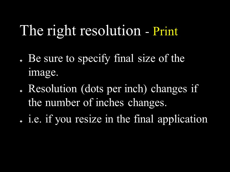 The right resolution - Print � Be sure to specify final size of the image.