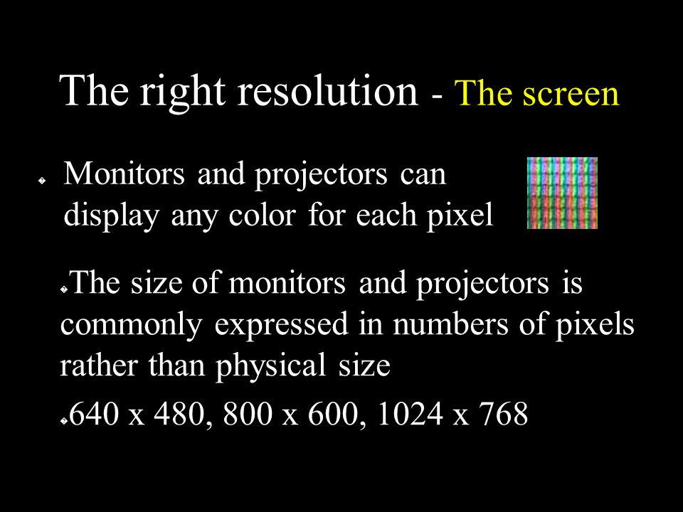 The right resolution - The screen � Monitors and projectors can display any color for each pixel � The size of monitors and projectors is commonly expressed in numbers of pixels rather than physical size � 640 x 480, 800 x 600, 1024 x 768