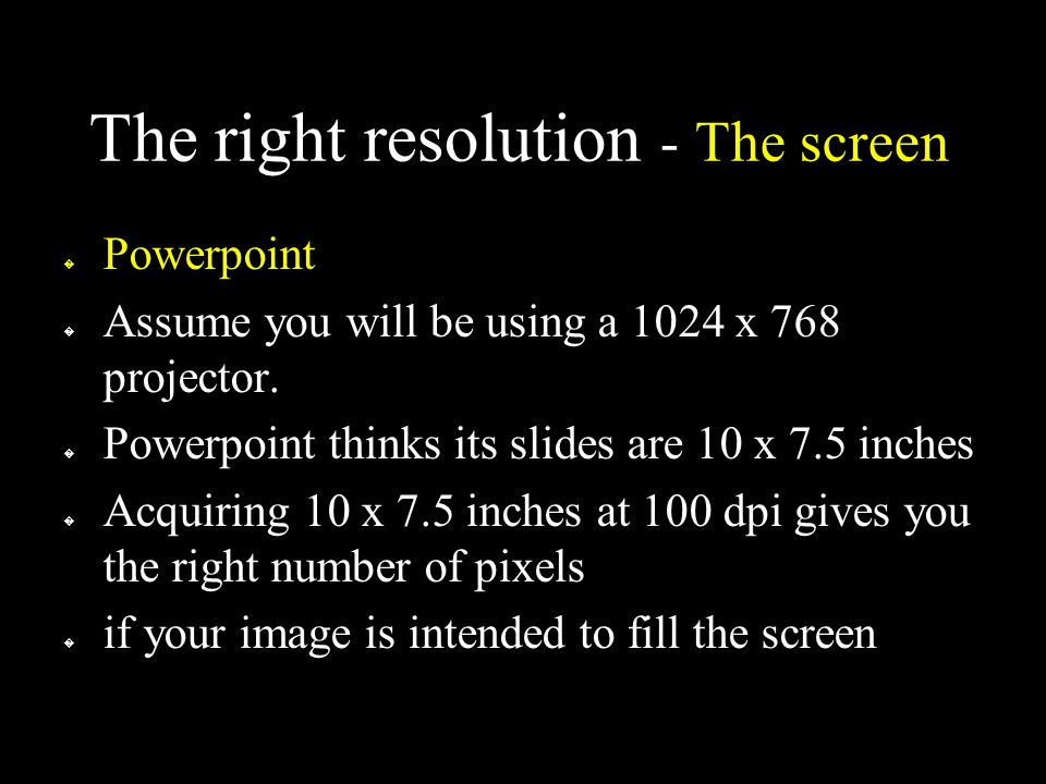 The right resolution - The screen � Powerpoint � Assume you will be using a 1024 x 768 projector.