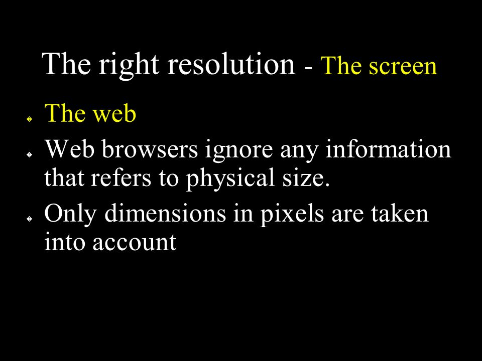 The right resolution - The screen � The web � Web browsers ignore any information that refers to physical size.