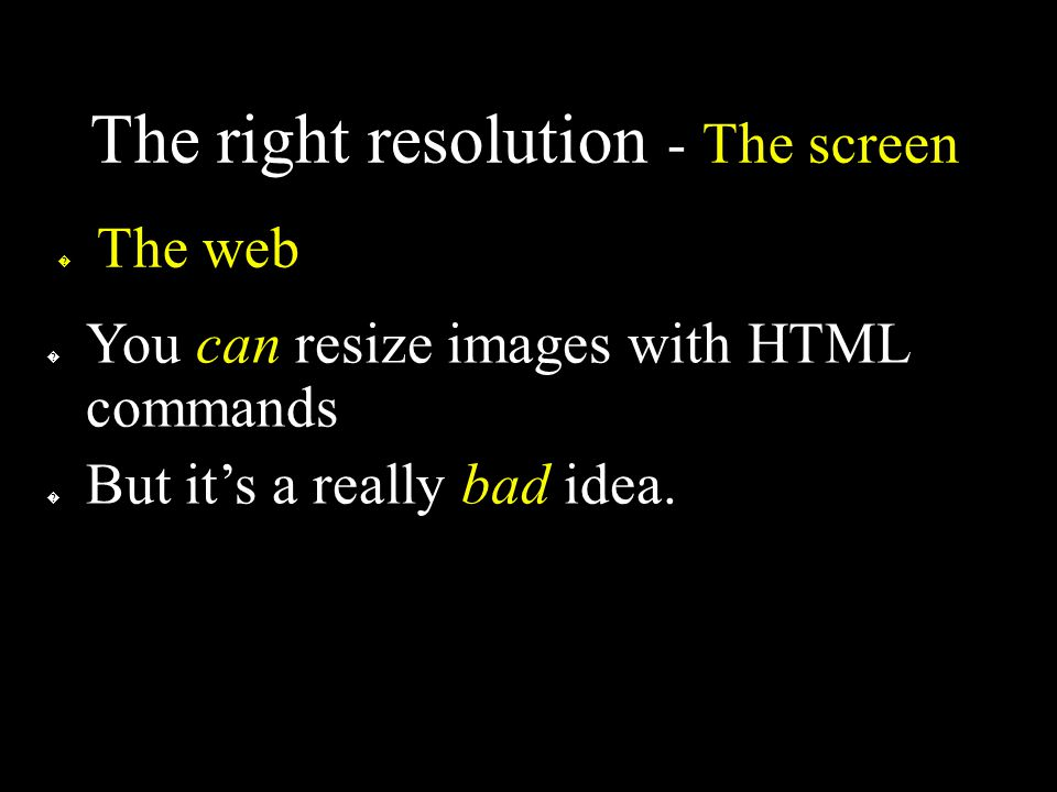 The right resolution - The screen � The web � You can resize images with HTML commands � But it's a really bad idea.