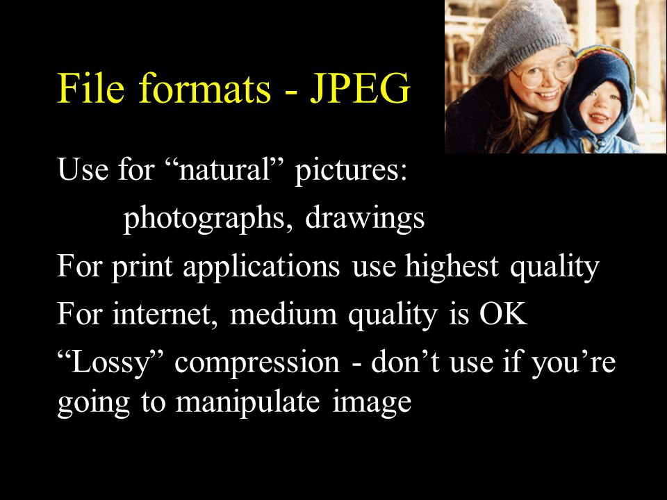 File formats - JPEG Use for natural pictures: photographs, drawings For print applications use highest quality For internet, medium quality is OK Lossy compression - don't use if you're going to manipulate image
