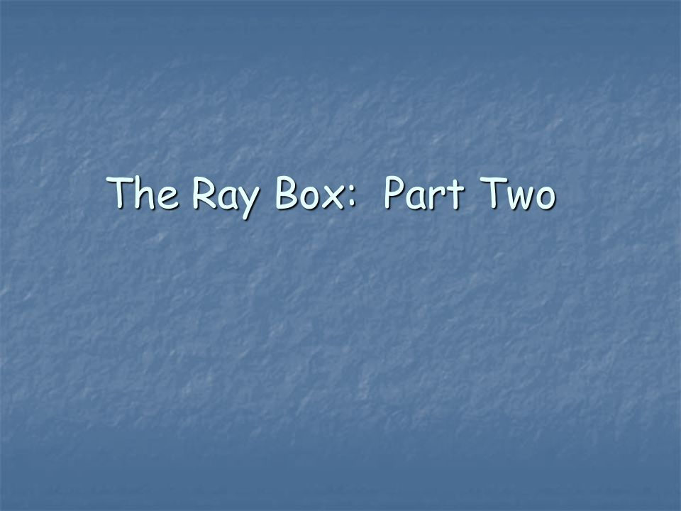 The Ray Box: Part Two