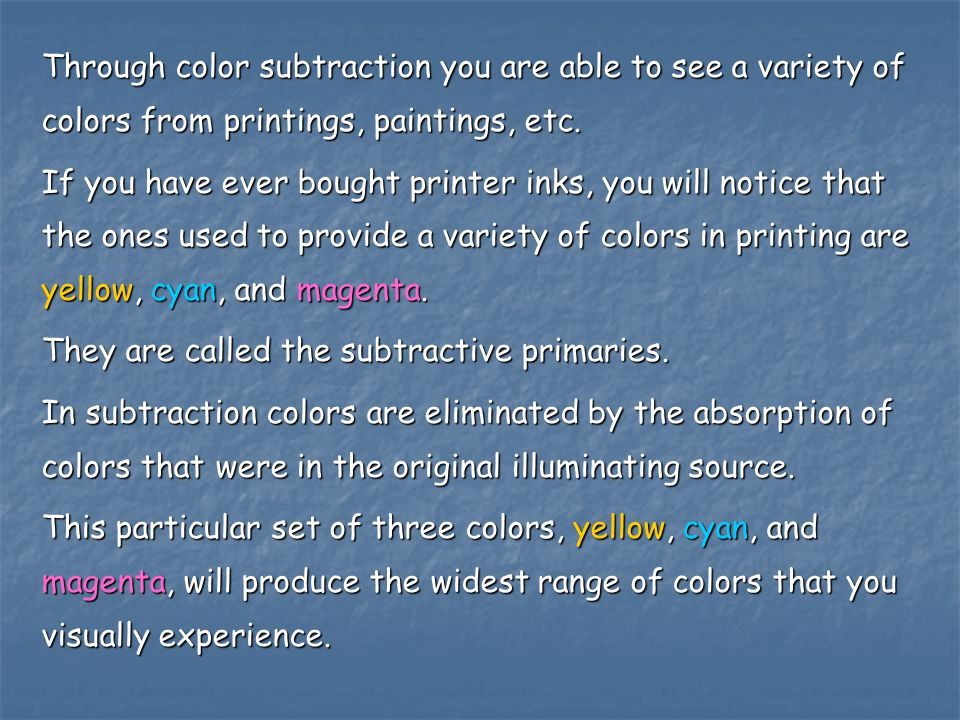 Through color subtraction you are able to see a variety of colors from printings, paintings, etc. If you have ever bought printer inks, you will notic